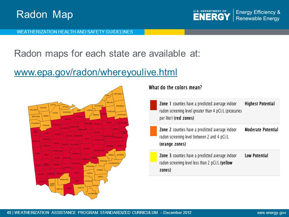 48 | WEATHERIZATION ASSISTANCE PROGRAM STANDARDIZED CURRICULUM – December 2012 eere.energy.gov Radon Map Radon maps for each state are available at: www.epa.gov/radon/whereyoulive.html WEATHERIZATION HEALTH AND SAFETY GUIDELINES
