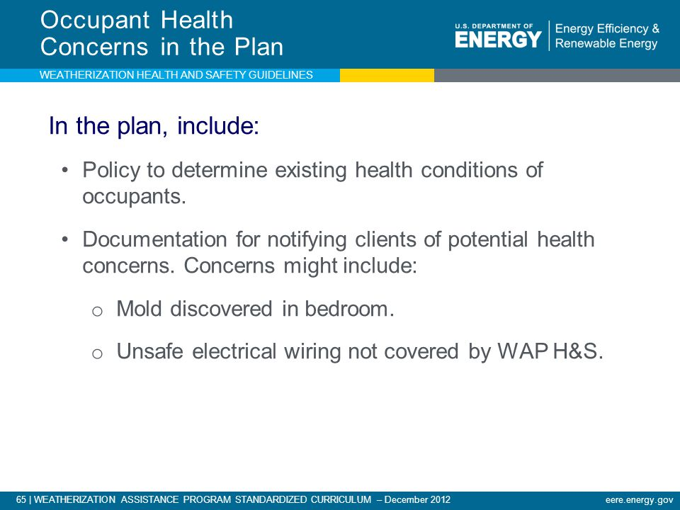 65 | WEATHERIZATION ASSISTANCE PROGRAM STANDARDIZED CURRICULUM – December 2012 eere.energy.gov Occupant Health Concerns in the Plan In the plan, include: Policy to determine existing health conditions of occupants.