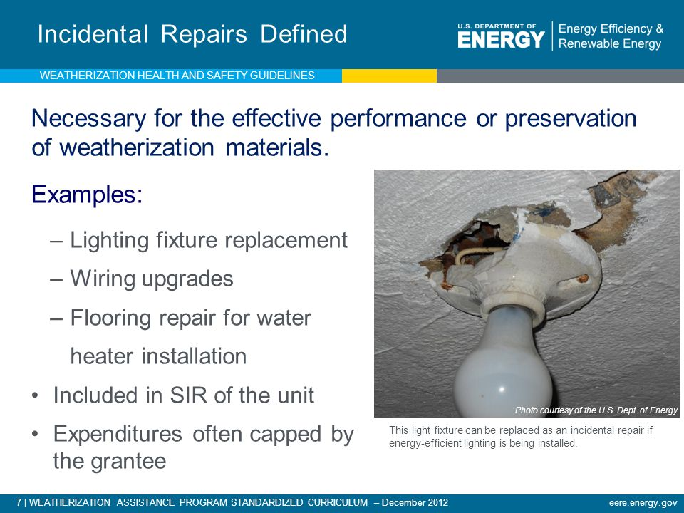 7 | WEATHERIZATION ASSISTANCE PROGRAM STANDARDIZED CURRICULUM – December 2012 eere.energy.gov Incidental Repairs Defined Necessary for the effective performance or preservation of weatherization materials.