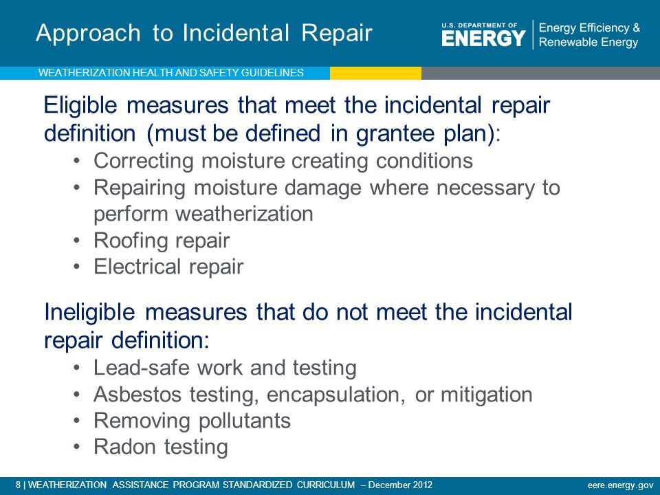8 | WEATHERIZATION ASSISTANCE PROGRAM STANDARDIZED CURRICULUM – December 2012 eere.energy.gov Approach to Incidental Repair Eligible measures that meet the incidental repair definition (must be defined in grantee plan): Correcting moisture creating conditions Repairing moisture damage where necessary to perform weatherization Roofing repair Electrical repair Ineligible measures that do not meet the incidental repair definition: Lead-safe work and testing Asbestos testing, encapsulation, or mitigation Removing pollutants Radon testing WEATHERIZATION HEALTH AND SAFETY GUIDELINES