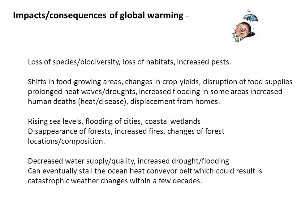 Impacts/consequences of global warming – Loss of species/biodiversity, loss of habitats, increased pests. Shifts in food-growing areas, changes in cro