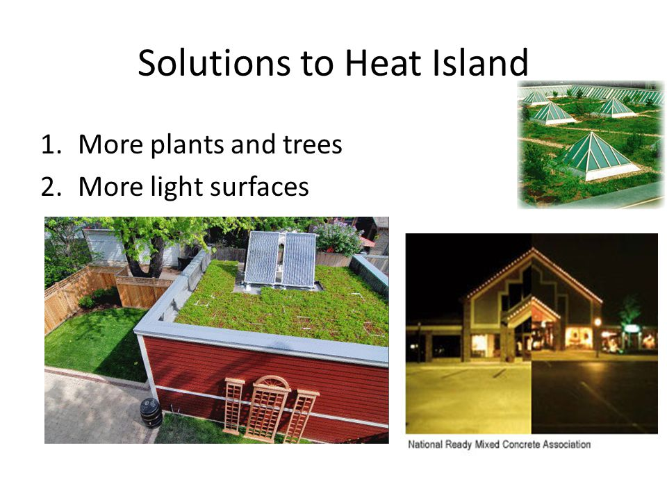 Solutions to Heat Island 1.More plants and trees 2.More light surfaces