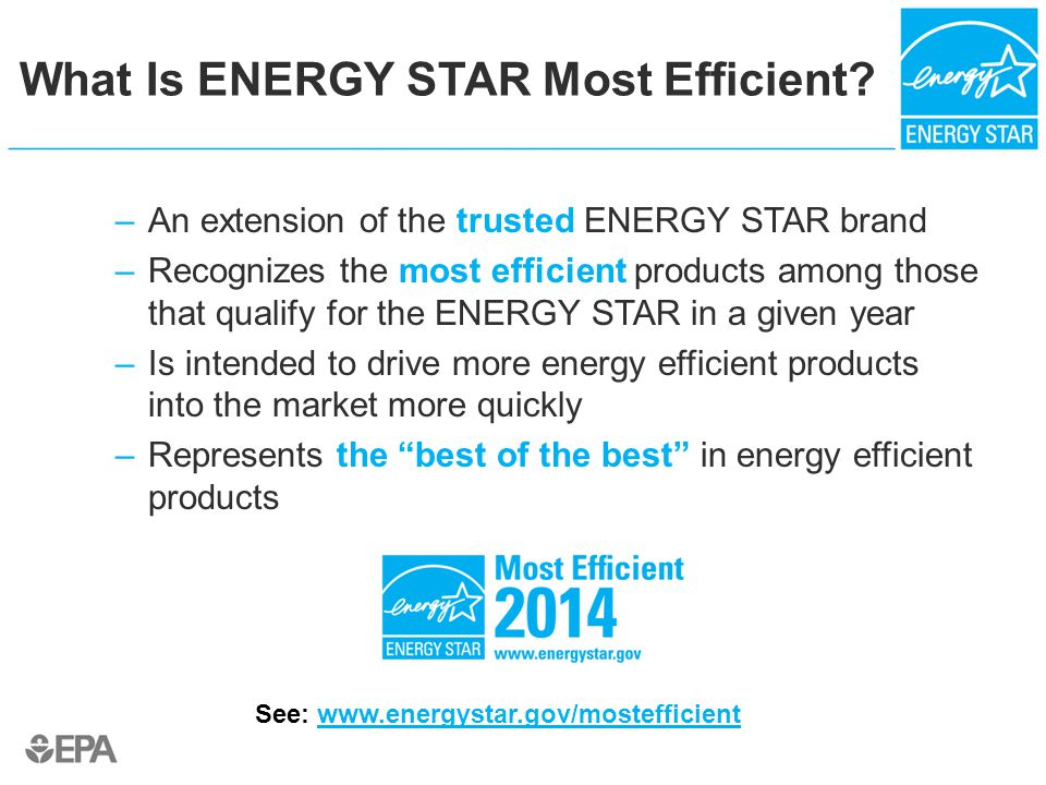 Why ENERGY STAR Most Efficient Matters To Your Customers Product Differentiation – –Many use innovative and advanced technologies –Gives your customers leading edge products to chose from without trade off in features or functionality.