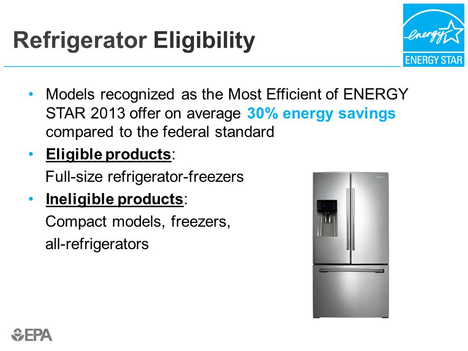 Refrigerator Eligibility Models recognized as the Most Efficient of ENERGY STAR 2013 offer on average 30% energy savings compared to the federal standard Eligible products: Full-size refrigerator-freezers Ineligible products: Compact models, freezers, all-refrigerators