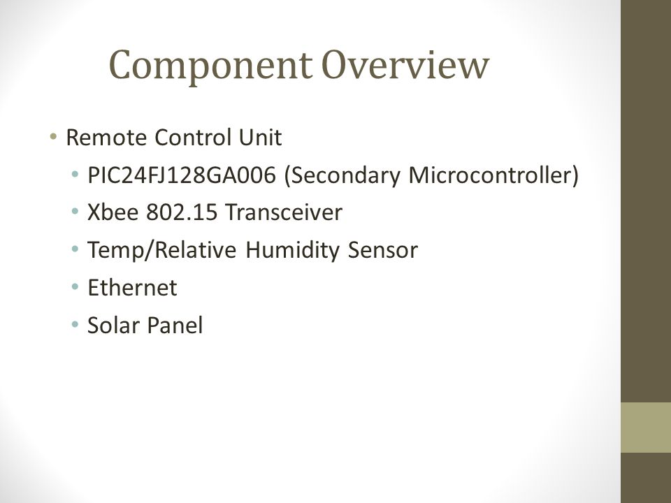 Component Overview Remote Control Unit PIC24FJ128GA006 (Secondary Microcontroller) Xbee 802.15 Transceiver Temp/Relative Humidity Sensor Ethernet Solar Panel