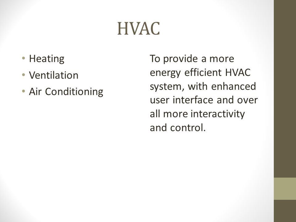 HVAC Heating Ventilation Air Conditioning To provide a more energy efficient HVAC system, with enhanced user interface and over all more interactivity and control.