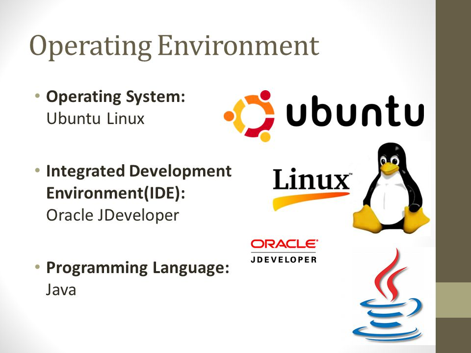 Operating Environment Operating System: Ubuntu Linux Integrated Development Environment(IDE): Oracle JDeveloper Programming Language: Java