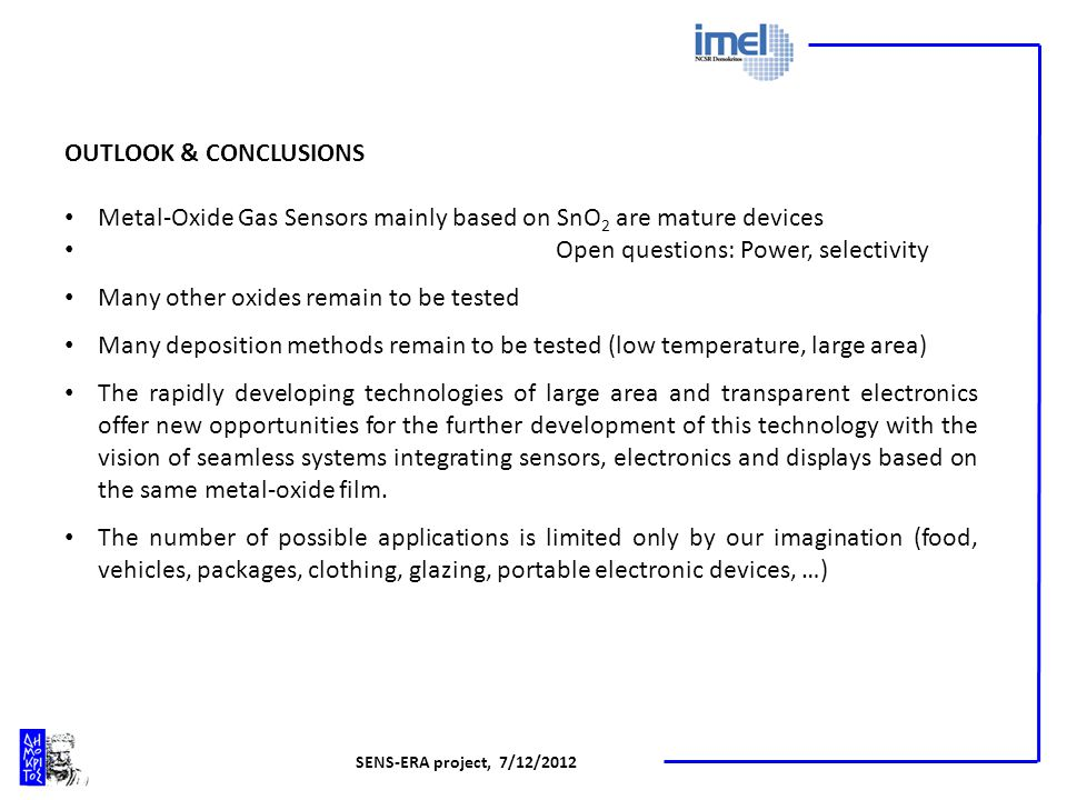 SENS-ERA project, 7/12/2012 OUTLOOK & CONCLUSIONS Metal-Oxide Gas Sensors mainly based on SnO 2 are mature devices Open questions: Power, selectivity Many other oxides remain to be tested Many deposition methods remain to be tested (low temperature, large area) The rapidly developing technologies of large area and transparent electronics offer new opportunities for the further development of this technology with the vision of seamless systems integrating sensors, electronics and displays based on the same metal-oxide film.