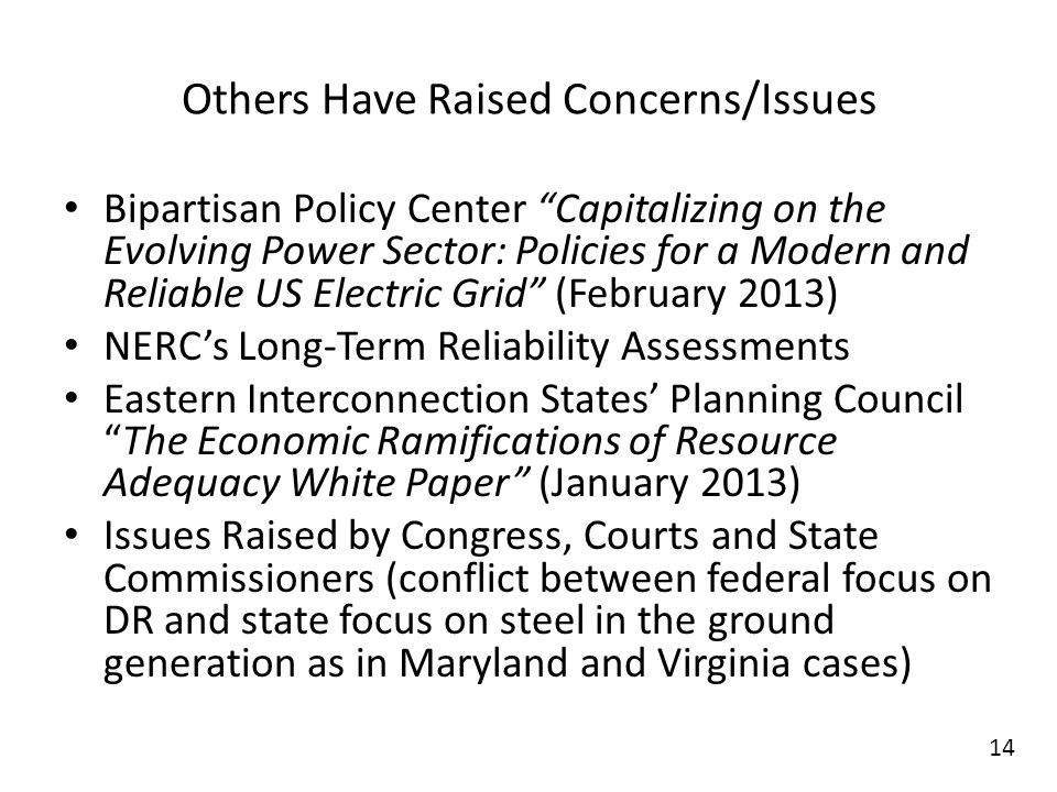 Others Have Raised Concerns/Issues Bipartisan Policy Center Capitalizing on the Evolving Power Sector: Policies for a Modern and Reliable US Electric Grid (February 2013) NERCs Long-Term Reliability Assessments Eastern Interconnection States Planning CouncilThe Economic Ramifications of Resource Adequacy White Paper (January 2013) Issues Raised by Congress, Courts and State Commissioners (conflict between federal focus on DR and state focus on steel in the ground generation as in Maryland and Virginia cases) 14