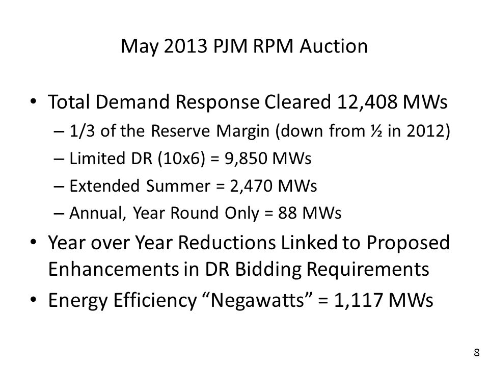 May 2013 PJM RPM Auction Total Demand Response Cleared 12,408 MWs – 1/3 of the Reserve Margin (down from ½ in 2012) – Limited DR (10x6) = 9,850 MWs – Extended Summer = 2,470 MWs – Annual, Year Round Only = 88 MWs Year over Year Reductions Linked to Proposed Enhancements in DR Bidding Requirements Energy Efficiency Negawatts = 1,117 MWs 8