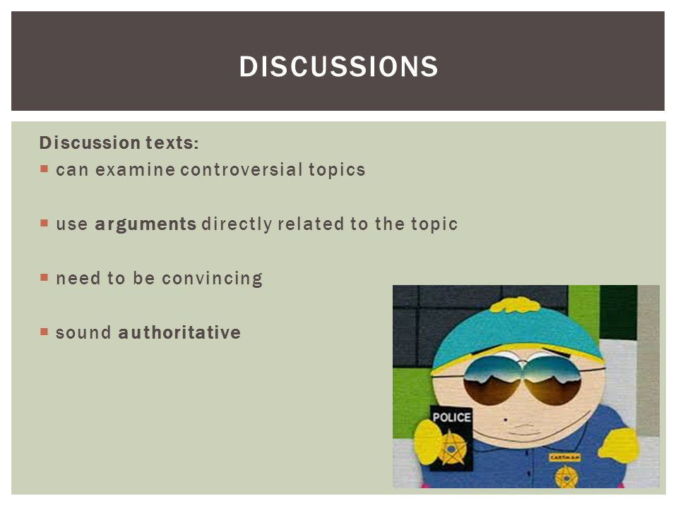 Discussion texts: can examine controversial topics use arguments directly related to the topic need to be convincing sound authoritative DISCUSSIONS