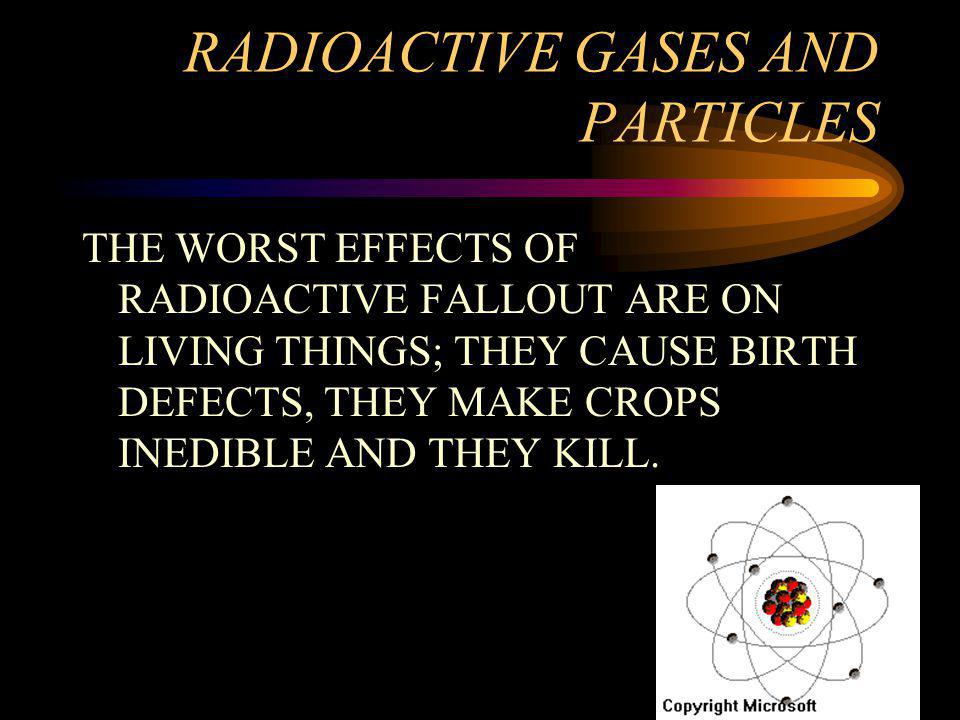 RADIOACTIVE GASES AND PARTICLES THE WORST EFFECTS OF RADIOACTIVE FALLOUT ARE ON LIVING THINGS; THEY CAUSE BIRTH DEFECTS, THEY MAKE CROPS INEDIBLE AND THEY KILL.