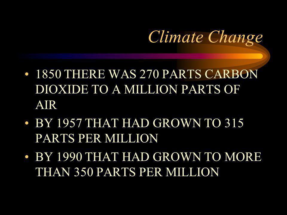 Climate Change 1850 THERE WAS 270 PARTS CARBON DIOXIDE TO A MILLION PARTS OF AIR BY 1957 THAT HAD GROWN TO 315 PARTS PER MILLION BY 1990 THAT HAD GROWN TO MORE THAN 350 PARTS PER MILLION