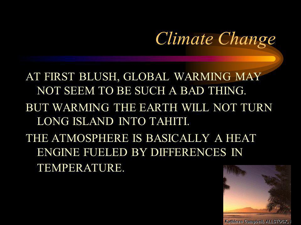 Climate Change AT FIRST BLUSH, GLOBAL WARMING MAY NOT SEEM TO BE SUCH A BAD THING. BUT WARMING THE EARTH WILL NOT TURN LONG ISLAND INTO TAHITI. THE AT