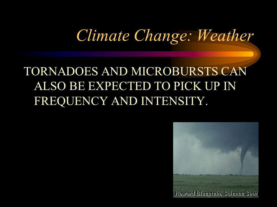 Climate Change: Weather TORNADOES AND MICROBURSTS CAN ALSO BE EXPECTED TO PICK UP IN FREQUENCY AND INTENSITY.