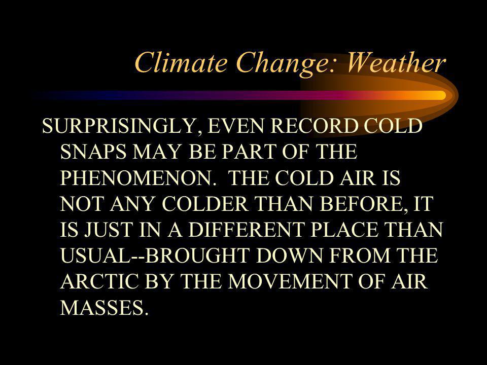 Climate Change: Weather SURPRISINGLY, EVEN RECORD COLD SNAPS MAY BE PART OF THE PHENOMENON. THE COLD AIR IS NOT ANY COLDER THAN BEFORE, IT IS JUST IN