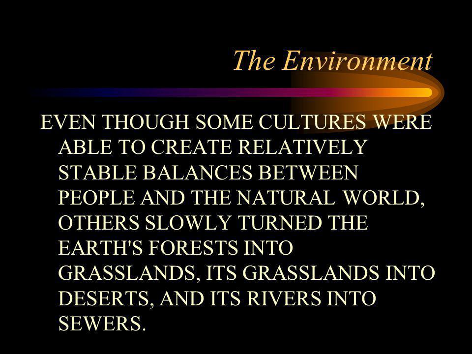 The Environment EVEN THOUGH SOME CULTURES WERE ABLE TO CREATE RELATIVELY STABLE BALANCES BETWEEN PEOPLE AND THE NATURAL WORLD, OTHERS SLOWLY TURNED THE EARTH S FORESTS INTO GRASSLANDS, ITS GRASSLANDS INTO DESERTS, AND ITS RIVERS INTO SEWERS.