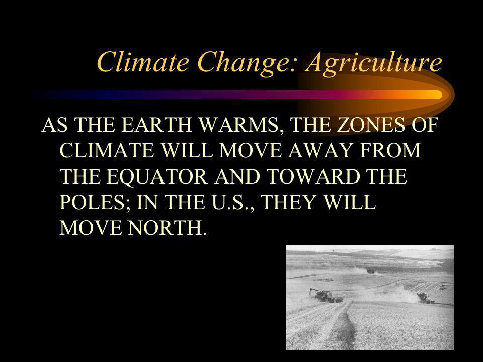 Climate Change: Agriculture AS THE EARTH WARMS, THE ZONES OF CLIMATE WILL MOVE AWAY FROM THE EQUATOR AND TOWARD THE POLES; IN THE U.S., THEY WILL MOVE NORTH.