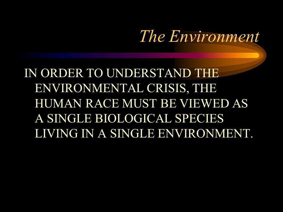 The Environment IN ORDER TO UNDERSTAND THE ENVIRONMENTAL CRISIS, THE HUMAN RACE MUST BE VIEWED AS A SINGLE BIOLOGICAL SPECIES LIVING IN A SINGLE ENVIRONMENT.