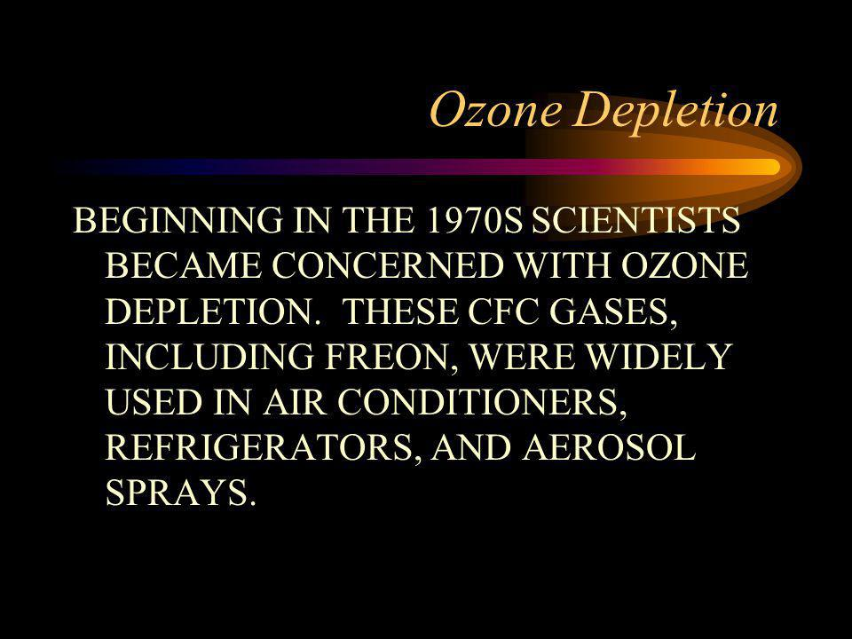 Ozone Depletion BEGINNING IN THE 1970S SCIENTISTS BECAME CONCERNED WITH OZONE DEPLETION. THESE CFC GASES, INCLUDING FREON, WERE WIDELY USED IN AIR CON