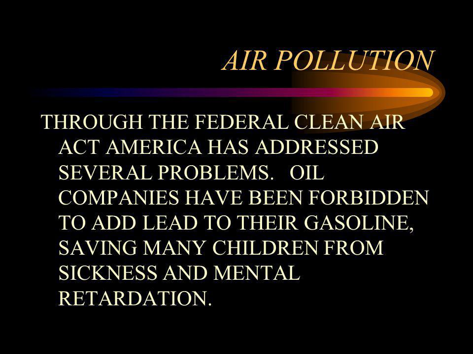 AIR POLLUTION THROUGH THE FEDERAL CLEAN AIR ACT AMERICA HAS ADDRESSED SEVERAL PROBLEMS. OIL COMPANIES HAVE BEEN FORBIDDEN TO ADD LEAD TO THEIR GASOLIN