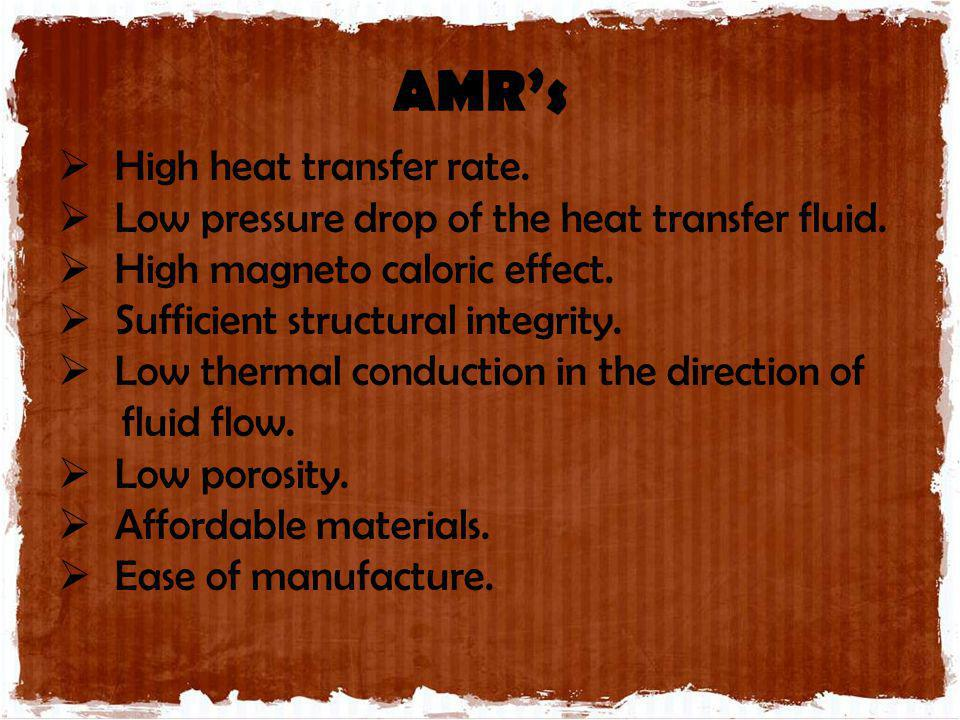 AMRs High heat transfer rate. Low pressure drop of the heat transfer fluid. High magneto caloric effect. Sufficient structural integrity. Low thermal