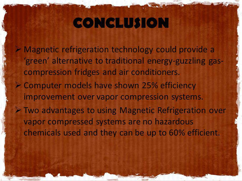 CONCLUSION Magnetic refrigeration technology could provide a green alternative to traditional energy-guzzling gas- compression fridges and air conditi