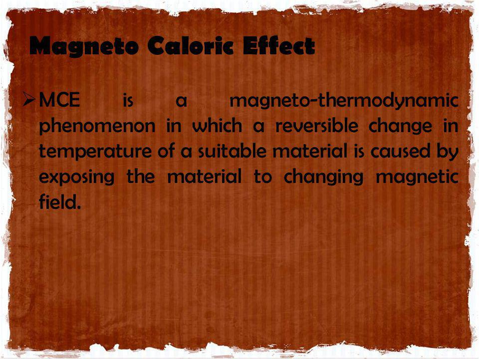 Magneto Caloric Effect MCE is a magneto-thermodynamic phenomenon in which a reversible change in temperature of a suitable material is caused by expos