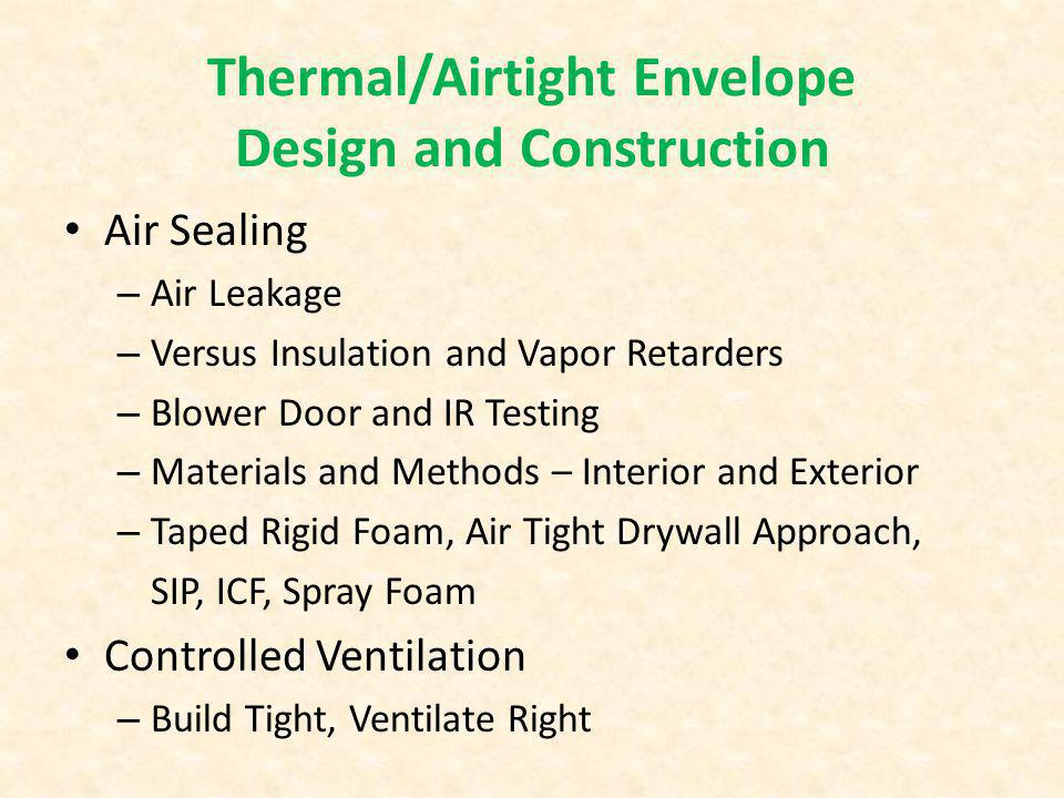 Air Sealing – Air Leakage – Versus Insulation and Vapor Retarders – Blower Door and IR Testing – Materials and Methods – Interior and Exterior – Taped Rigid Foam, Air Tight Drywall Approach, SIP, ICF, Spray Foam Controlled Ventilation – Build Tight, Ventilate Right