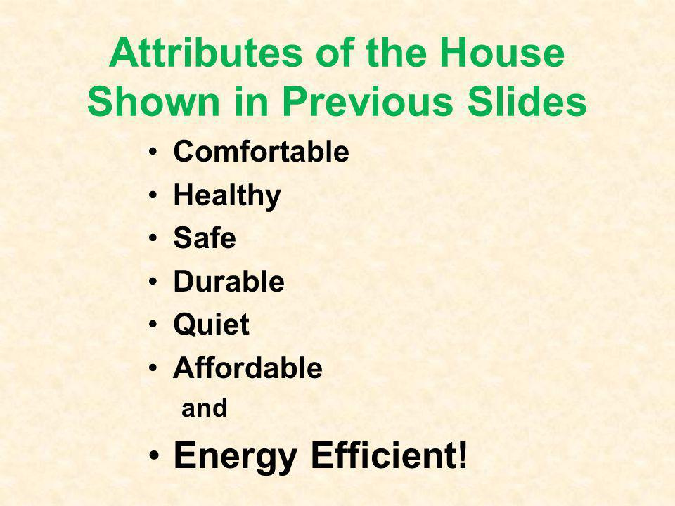 Attributes of the House Shown in Previous Slides Comfortable Healthy Safe Durable Quiet Affordable and Energy Efficient!