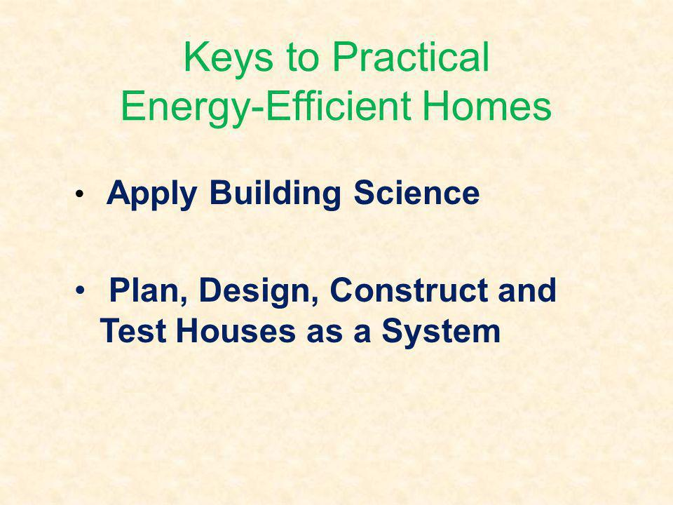 Keys to Practical Energy-Efficient Homes Apply Building Science Plan, Design, Construct and Test Houses as a System