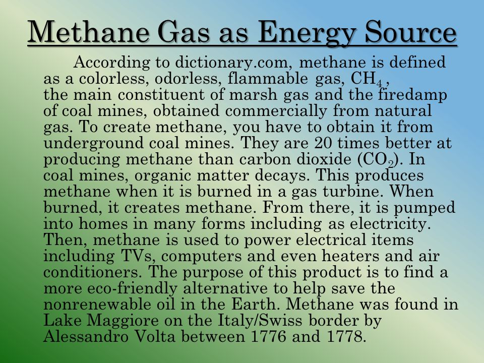 Methane Gas as Energy Source According to dictionary.com, methane is defined as a colorless, odorless, flammable gas, CH 4, the main constituent of ma