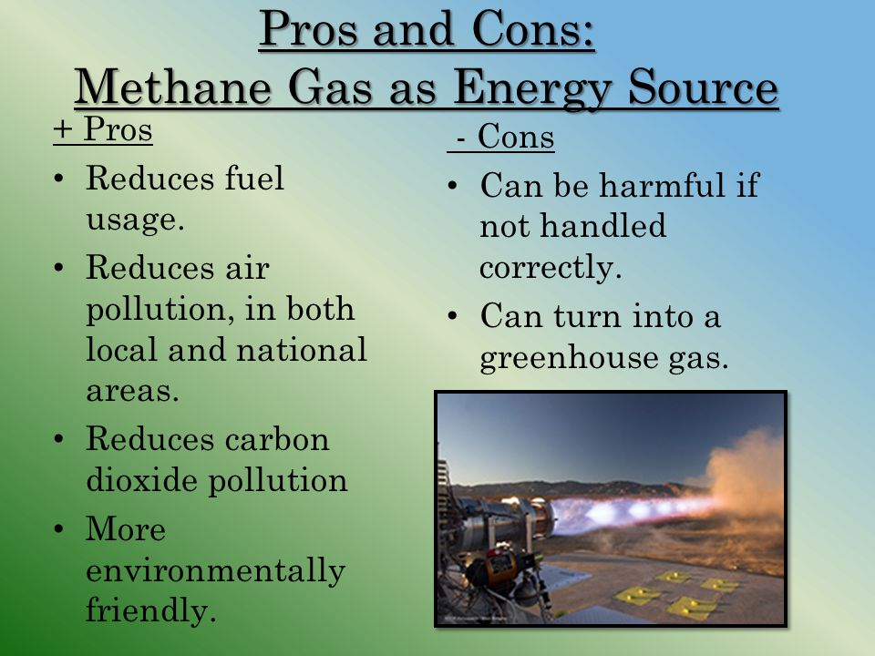 Pros and Cons: Methane Gas as Energy Source + Pros Reduces fuel usage. Reduces air pollution, in both local and national areas. Reduces carbon dioxide