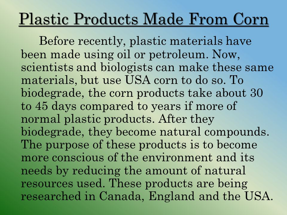 Plastic Products Made From Corn Before recently, plastic materials have been made using oil or petroleum. Now, scientists and biologists can make thes