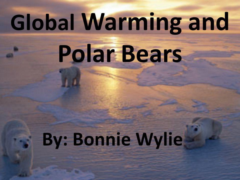 Global Warming and Polar Bears By: Bonnie Wylie