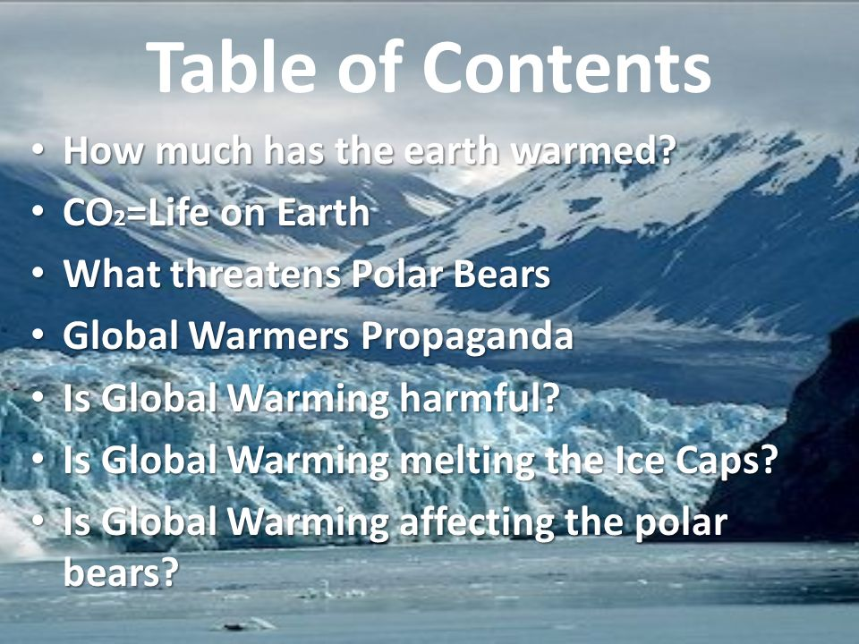 Table of Contents How much has the earth warmed? How much has the earth warmed? CO 2 =Life on Earth CO 2 =Life on Earth What threatens Polar Bears Wha