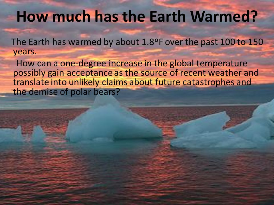 How much has the Earth Warmed? The Earth has warmed by about 1.8ºF over the past 100 to 150 years. How can a one-degree increase in the global tempera