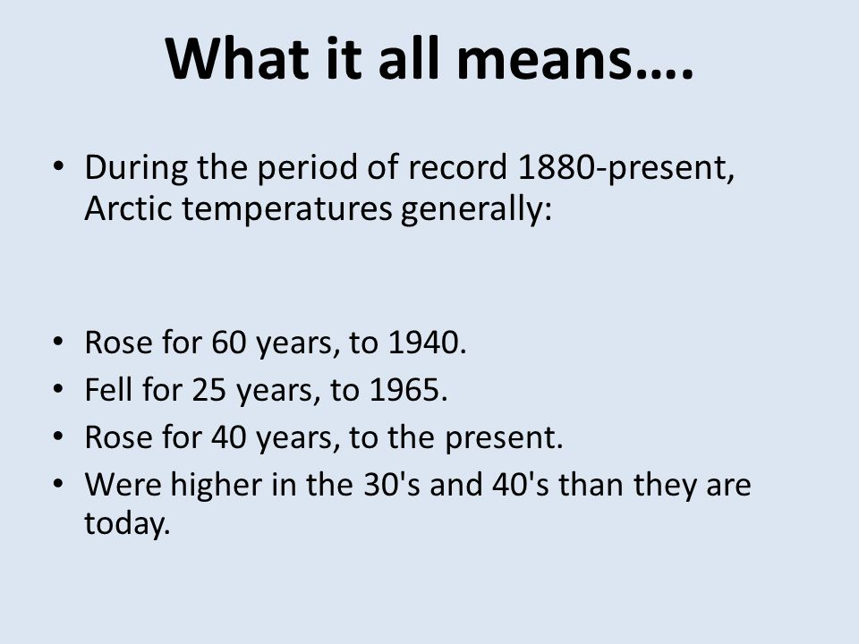 What it all means…. During the period of record 1880-present, Arctic temperatures generally: Rose for 60 years, to 1940. Fell for 25 years, to 1965. R
