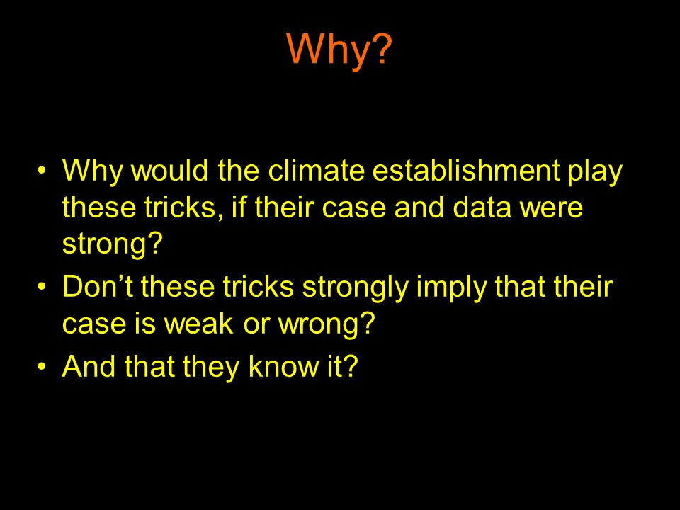 Why? Why would the climate establishment play these tricks, if their case and data were strong? Dont these tricks strongly imply that their case is we