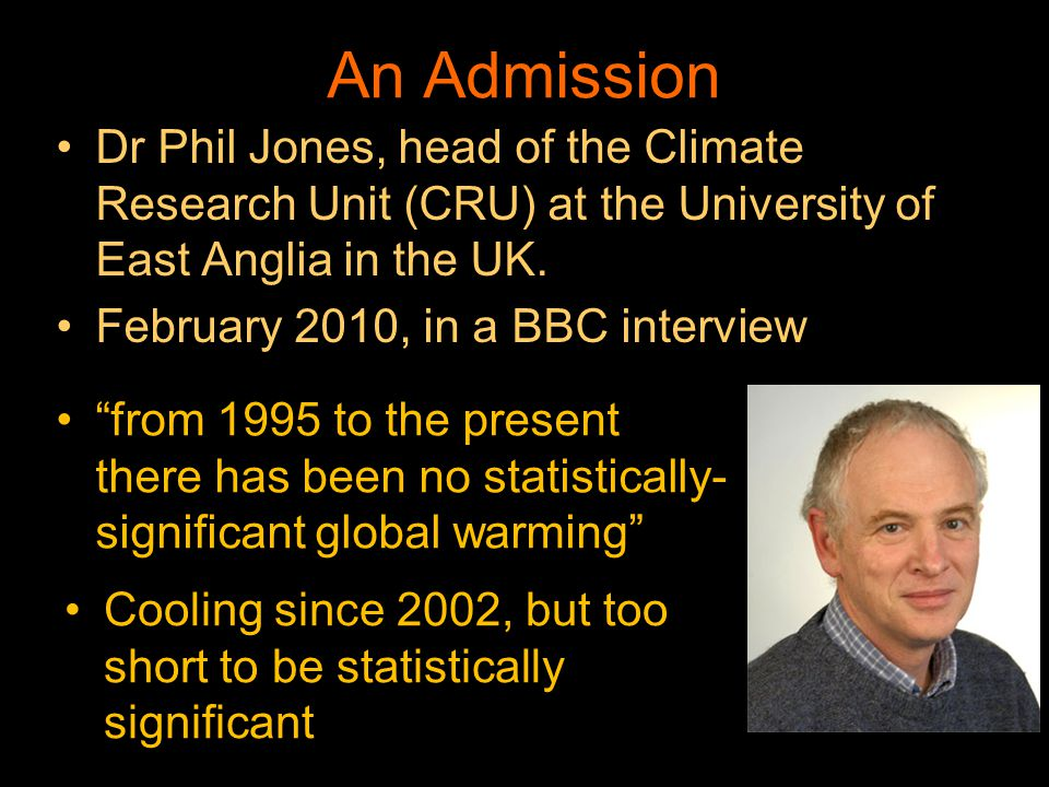 An Admission from 1995 to the present there has been no statistically- significant global warming Dr Phil Jones, head of the Climate Research Unit (CR