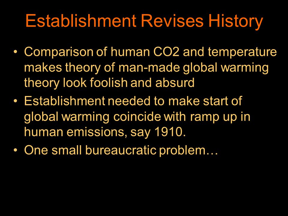 Establishment Revises History Comparison of human CO2 and temperature makes theory of man-made global warming theory look foolish and absurd Establishment needed to make start of global warming coincide with ramp up in human emissions, say 1910.