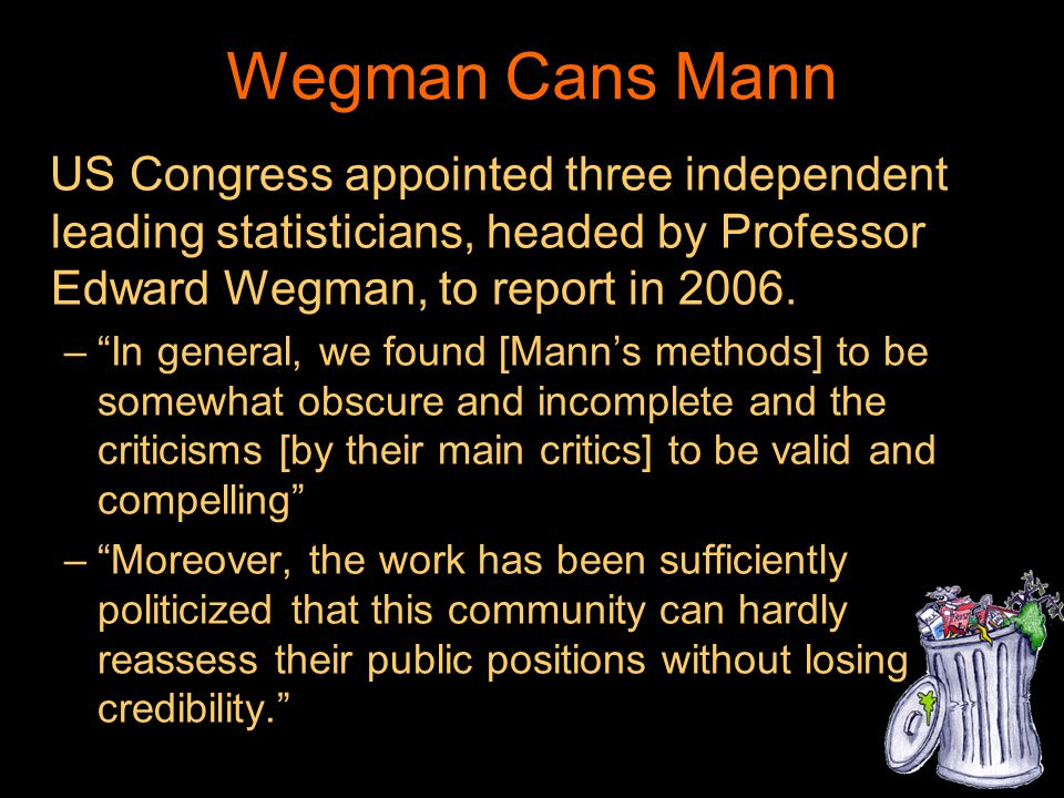 Wegman Cans Mann US Congress appointed three independent leading statisticians, headed by Professor Edward Wegman, to report in 2006. –In general, we