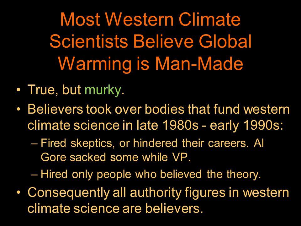 Most Western Climate Scientists Believe Global Warming is Man-Made True, but murky. Believers took over bodies that fund western climate science in la