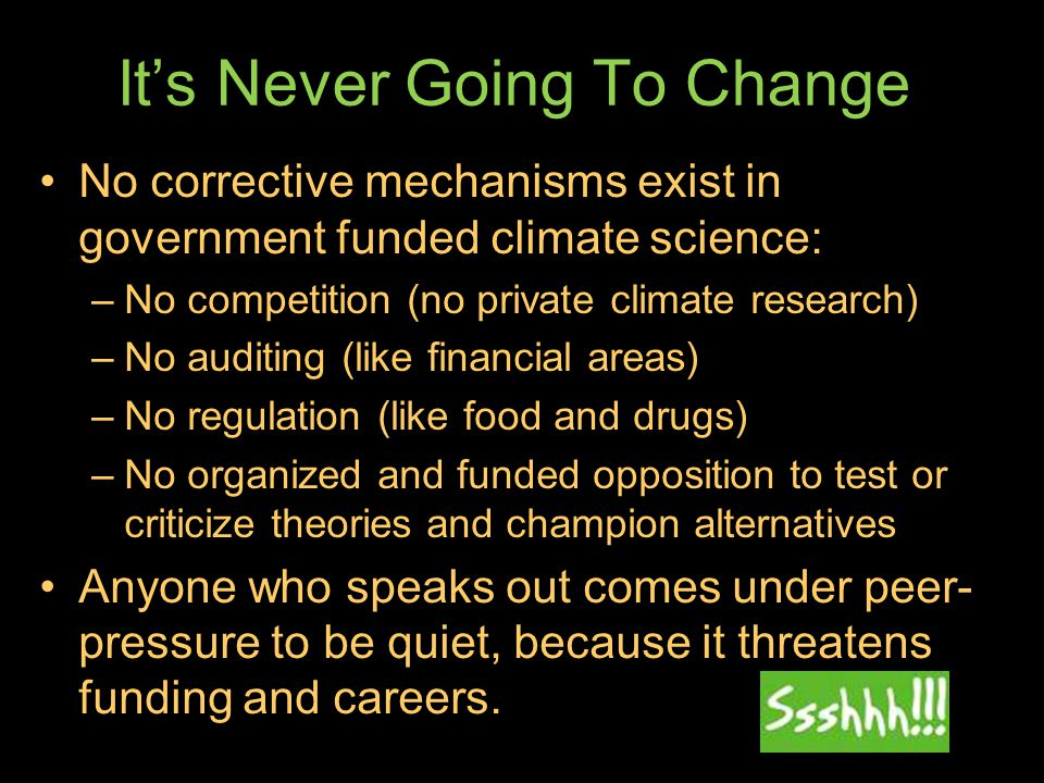 No corrective mechanisms exist in government funded climate science: –No competition (no private climate research) –No auditing (like financial areas) –No regulation (like food and drugs) –No organized and funded opposition to test or criticize theories and champion alternatives Anyone who speaks out comes under peer- pressure to be quiet, because it threatens funding and careers.