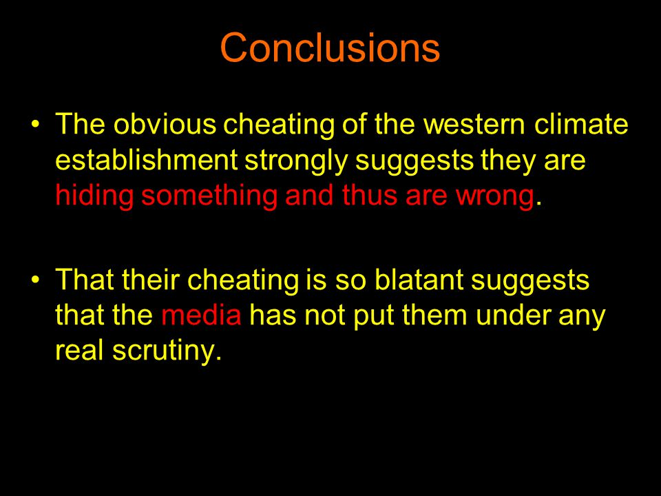Conclusions The obvious cheating of the western climate establishment strongly suggests they are hiding something and thus are wrong. That their cheat