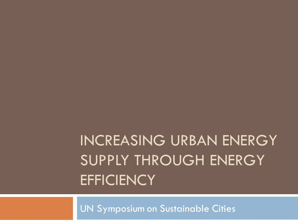 INCREASING URBAN ENERGY SUPPLY THROUGH ENERGY EFFICIENCY UN Symposium on Sustainable Cities
