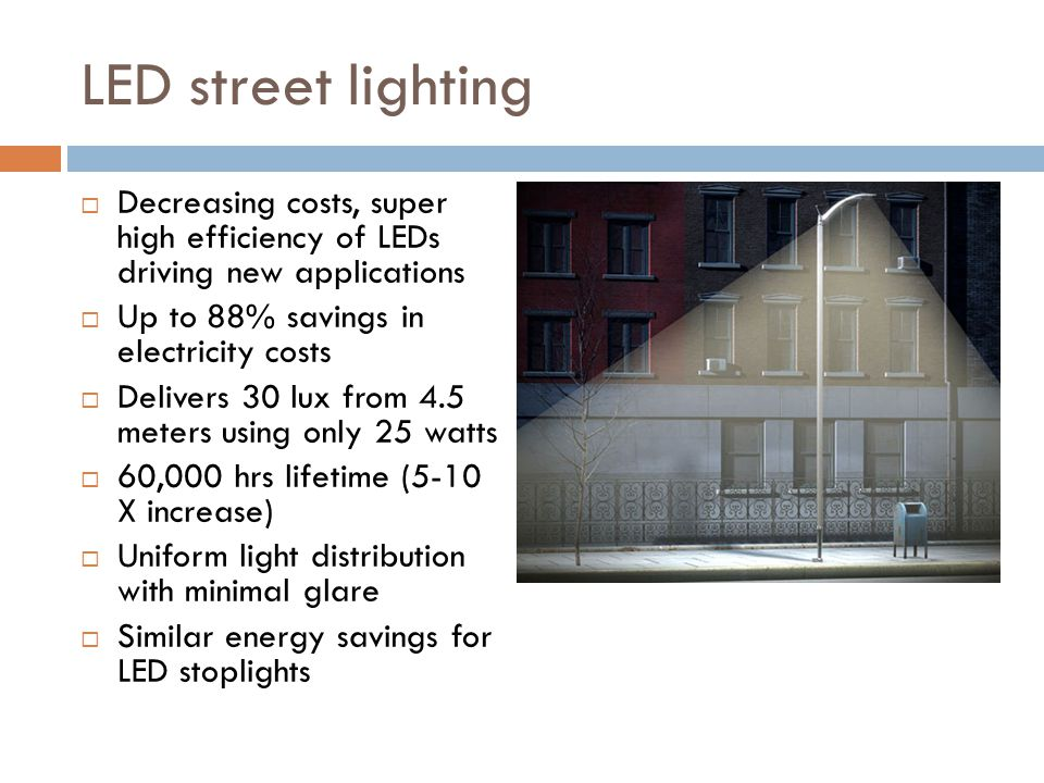 LED street lighting Decreasing costs, super high efficiency of LEDs driving new applications Up to 88% savings in electricity costs Delivers 30 lux from 4.5 meters using only 25 watts 60,000 hrs lifetime (5-10 X increase) Uniform light distribution with minimal glare Similar energy savings for LED stoplights