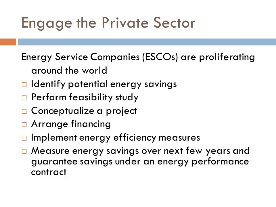 Engage the Private Sector Energy Service Companies (ESCOs) are proliferating around the world Identify potential energy savings Perform feasibility study Conceptualize a project Arrange financing Implement energy efficiency measures Measure energy savings over next few years and guarantee savings under an energy performance contract