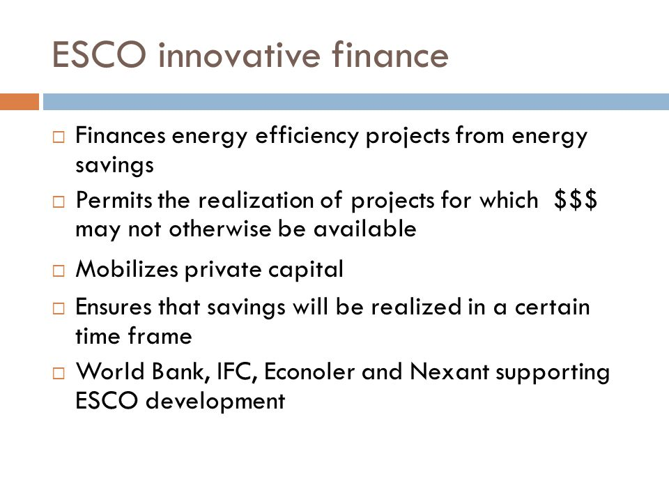 ESCO innovative finance Finances energy efficiency projects from energy savings Permits the realization of projects for which $$$ may not otherwise be available Mobilizes private capital Ensures that savings will be realized in a certain time frame World Bank, IFC, Econoler and Nexant supporting ESCO development