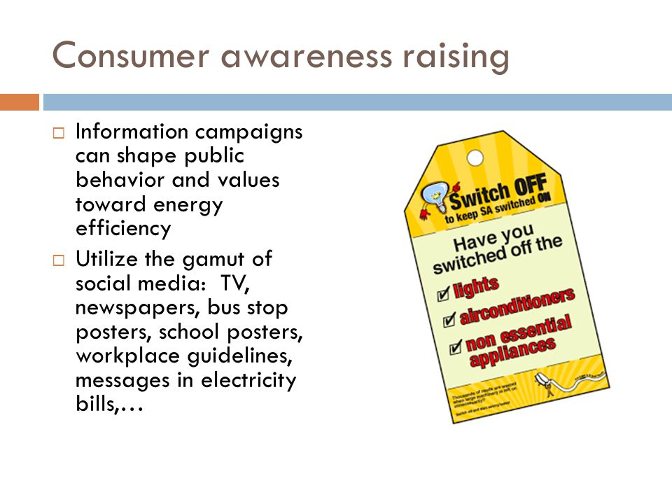 Consumer awareness raising Information campaigns can shape public behavior and values toward energy efficiency Utilize the gamut of social media: TV,
